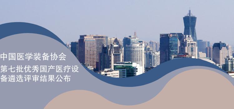 中国医学装备协会公布第七批优秀国产医疗设备遴选评审结果