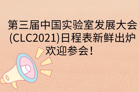 第三届中国实验室发展大会(CLC2021)日程表新鲜出炉,欢迎参会!
