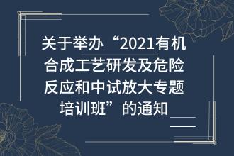 """关于举办""""2021有机合成工艺研发及危险反应和中试放大专题培训班""""的通知"""